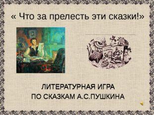 ЛИТЕРАТУРНАЯ ИГРА ПО СКАЗКАМ А.С.ПУШКИНА « Что за прелесть эти сказки!» ЛИТЕР