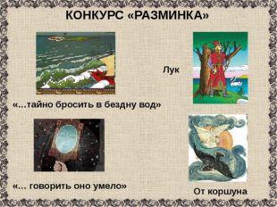 КОНКУРС «РАЗМИНКА» «…тайно бросить в бездну вод» Лук «… говорить оно умело» О