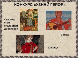 КОНКУРС «УЗНАЙ ГЕРОЯ» Балда Царица Старуха, став столбовой дворянкой