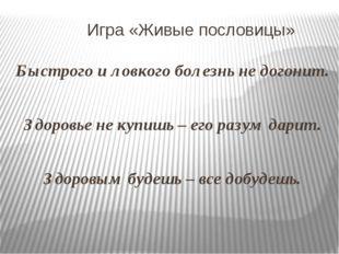 Игра «Живые пословицы» Быстрого и ловкого болезнь не догонит. Здоровье не ку