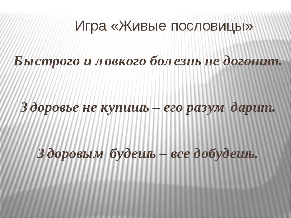 Игра «Живые пословицы» Быстрого и ловкого болезнь не догонит. Здоровье не ку...