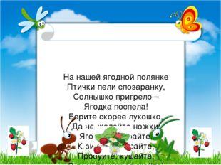 Ha нашей ягодной полянке Птички пели спозаранку, Солнышко пригрело – Ягодка п