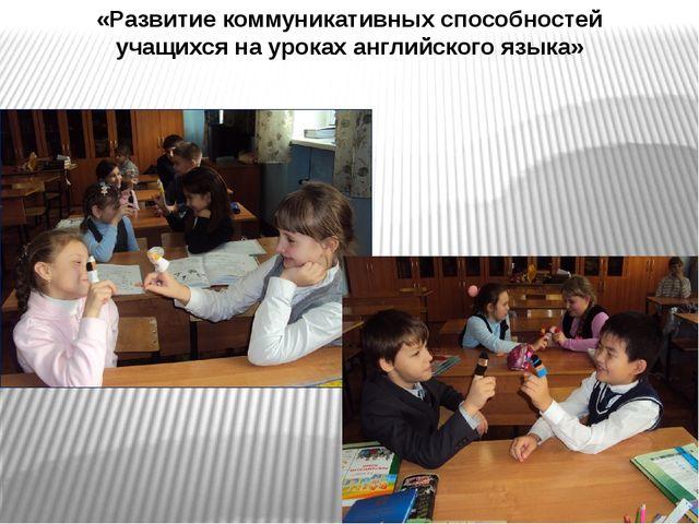 «Развитие коммуникативных способностей учащихся на уроках английского языка»