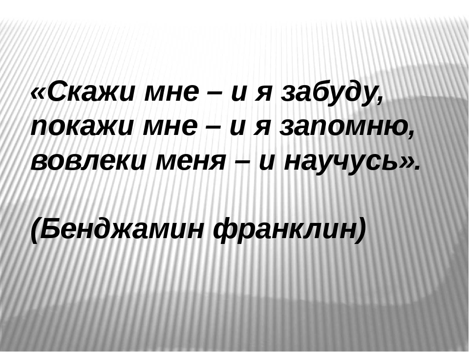 «Скажи мне – и я забуду, покажи мне – и я запомню, вовлеки меня – и научусь»....