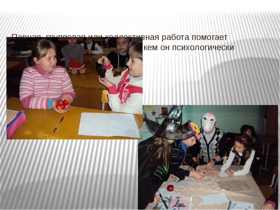 Парная, групповая или коллективная работа помогает ребенку легче общаться с...