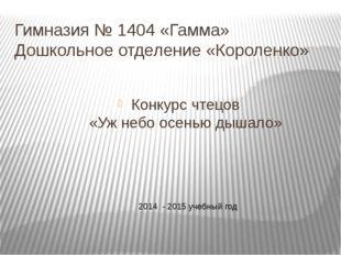 Гимназия № 1404 «Гамма» Дошкольное отделение «Короленко» Конкурс чтецов «Уж н