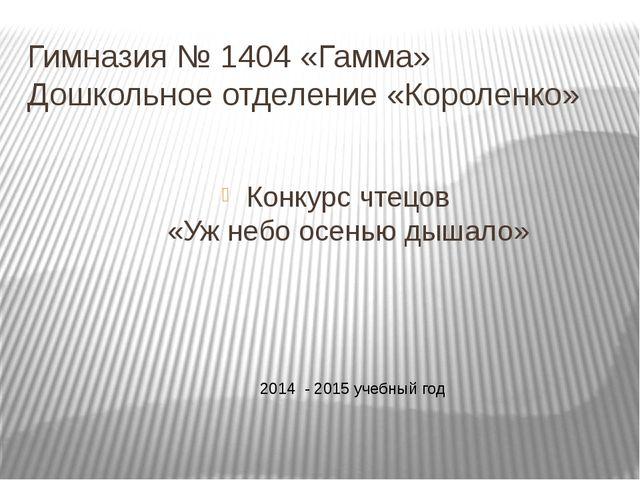 Гимназия № 1404 «Гамма» Дошкольное отделение «Короленко» Конкурс чтецов «Уж н...