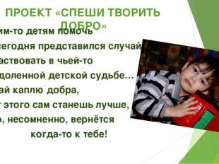 ПРОЕКТ «СПЕШИ ТВОРИТЬ ДОБРО» …Чьим-то детям помочь Нам сегодня представился с