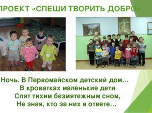 ПРОЕКТ «СПЕШИ ТВОРИТЬ ДОБРО» Ночь. В Первомайском детский дом… В кроватках м