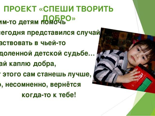 ПРОЕКТ «СПЕШИ ТВОРИТЬ ДОБРО» …Чьим-то детям помочь Нам сегодня представился с...