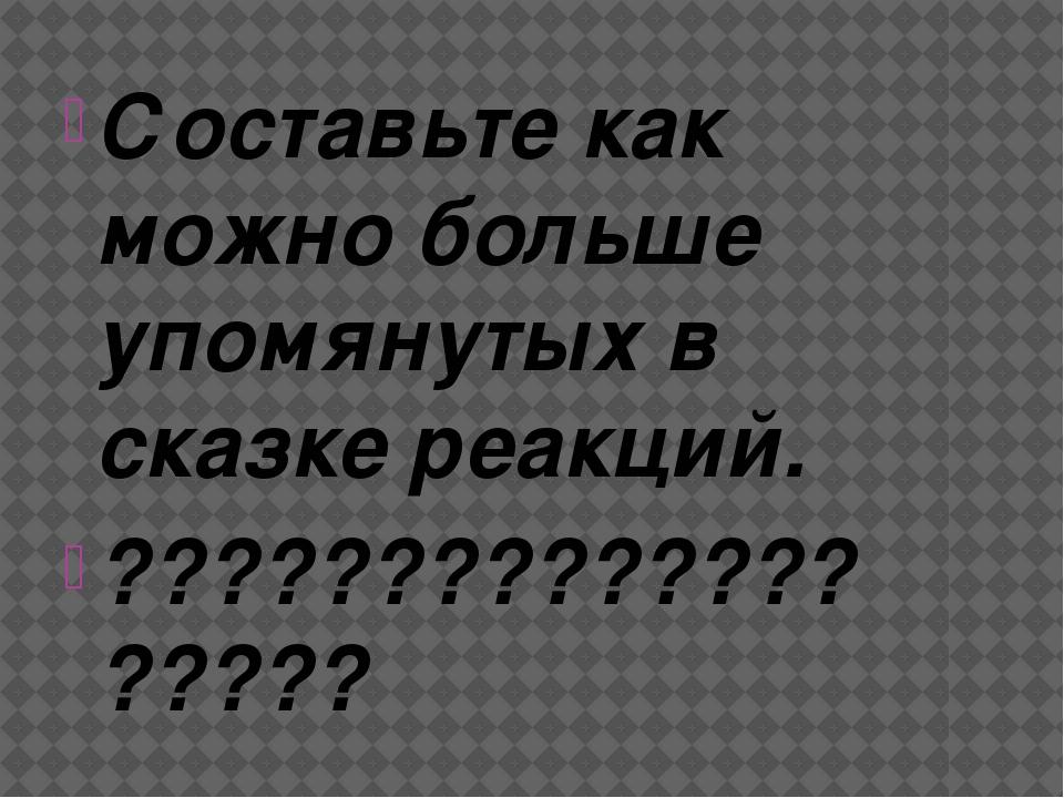 Составьте как можно больше упомянутых в сказке реакций. ???????????????????
