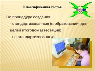 Классификация тестов По процедуре создания: - стандартизованные (в образовани