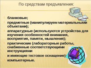 По средствам предъявления: бланковые; предметные (манипулируем материальными