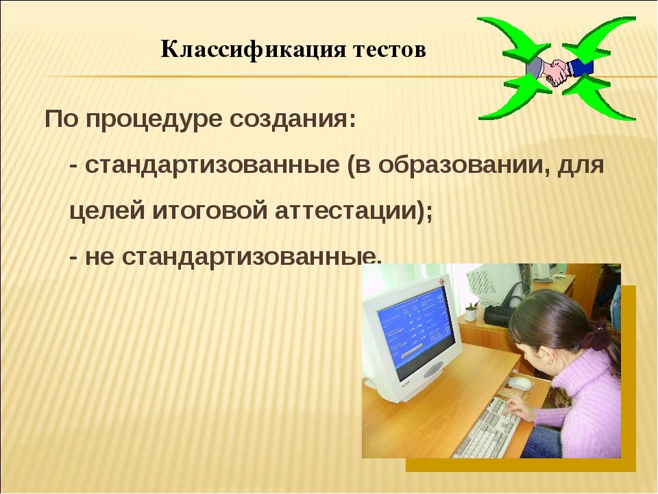 Классификация тестов По процедуре создания: - стандартизованные (в образовани...