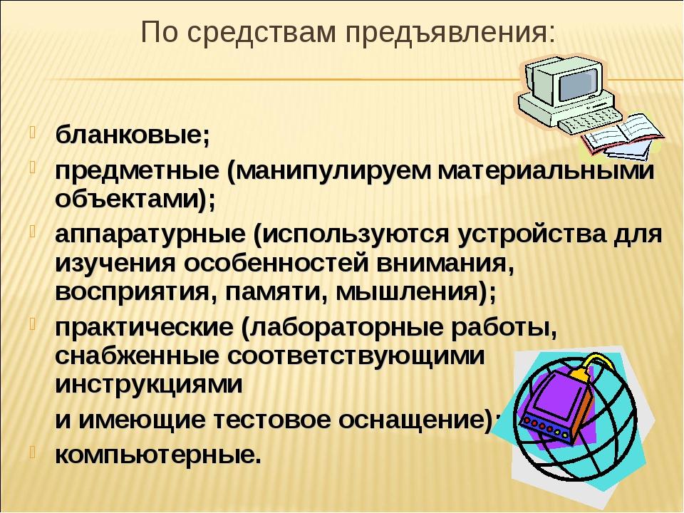 По средствам предъявления: бланковые; предметные (манипулируем материальными...