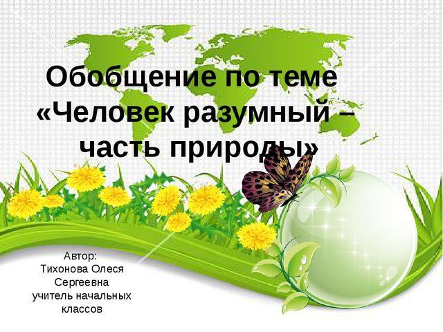 Обобщение по теме «Человек разумный – часть природы» Автор: Тихонова Олеся Се...