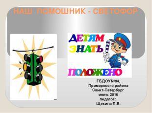НАШ ПОМОШНИК - СВЕТОФОР ГБДОУ№84, Приморского района Санкт-Петербург июнь 201