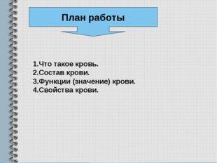 План работы 1.Что такое кровь. 2.Состав крови. 3.Функции (значение) крови. 4.