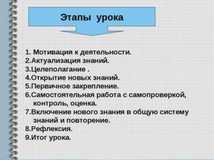 Мотивация к деятельности. 2.Актуализация знаний. 3.Целеполагание . 4.Открытие