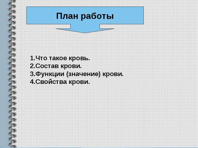 План работы 1.Что такое кровь. 2.Состав крови. 3.Функции (значение) крови. 4....