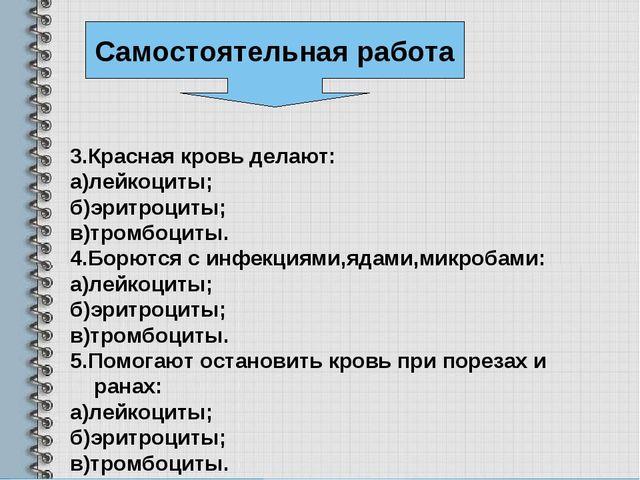 3.Красная кровь делают: а)лейкоциты; б)эритроциты; в)тромбоциты. 4.Борются с...