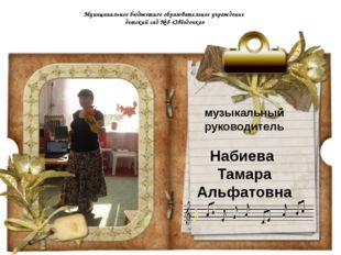 Муниципальное музыкальный руководитель Набиева Тамара Альфатовна Муниципально