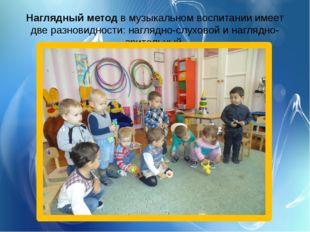 Наглядныйметод в музыкальном воспитании имеет две разновидности: наглядно-сл