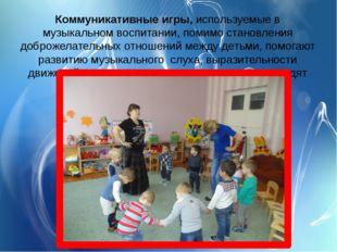 Коммуникативные игры,используемые в музыкальном воспитании, помимо становлен