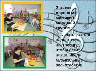 Задачи слушания музыки в младшей группе : - вызвать у детей радостное настрое