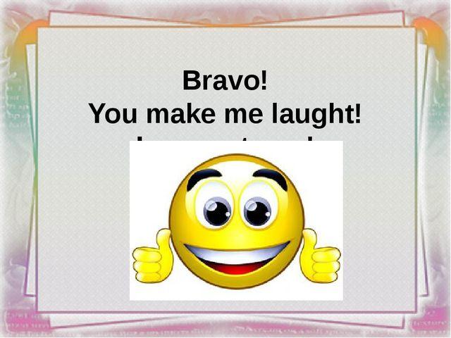 Bravo! You make me laught! I respect you!