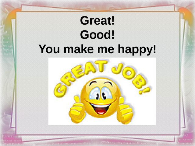 Great! Good! You make me happy!