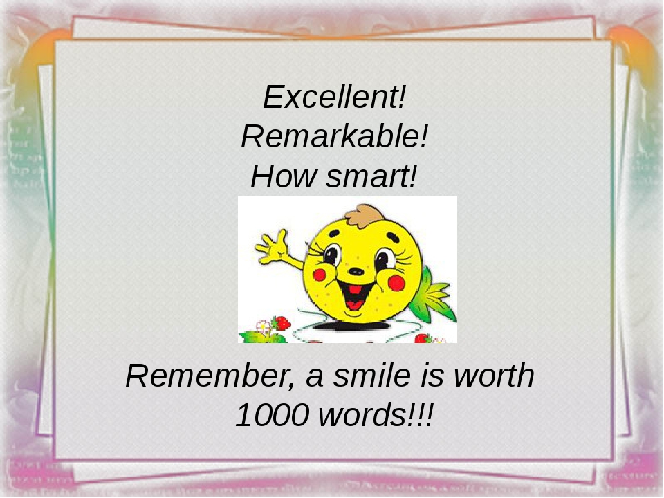 Excellent! Remarkable! How smart! Remember, a smile is worth 1000 words!!!