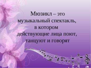 Мюзикл – это музыкальный спектакль, в котором действующие лица поют, танцуют