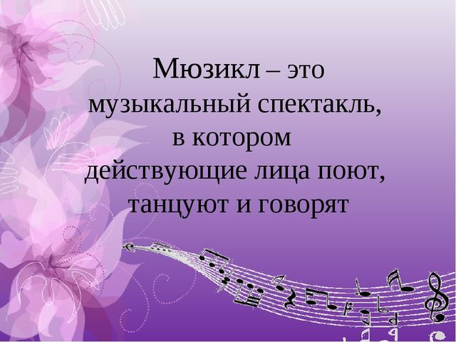 Мюзикл – это музыкальный спектакль, в котором действующие лица поют, танцуют...