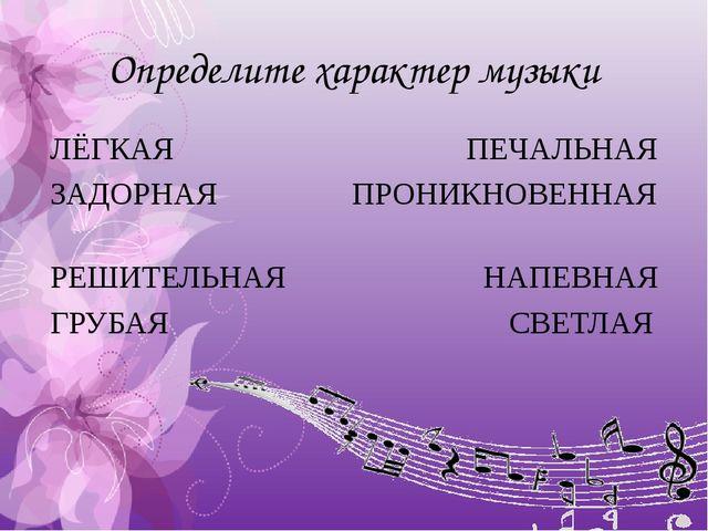 Определите характер музыки ЛЁГКАЯ ПЕЧАЛЬНАЯ ЗАДОРНАЯ ПРОНИКНОВЕННАЯ РЕШИТЕЛЬН...