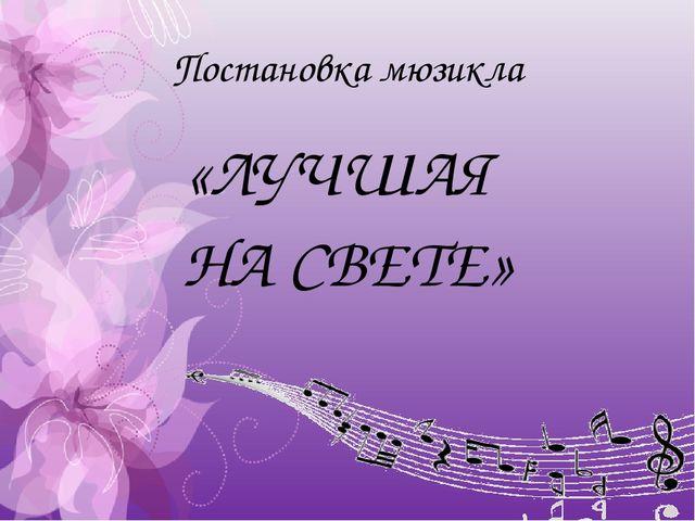 Постановка мюзикла «ЛУЧШАЯ НА СВЕТЕ»