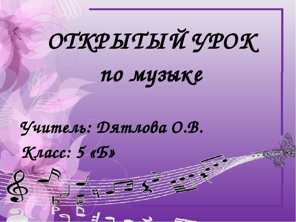 ОТКРЫТЫЙ УРОК по музыке Учитель: Дятлова О.В. Класс: 5 «Б»