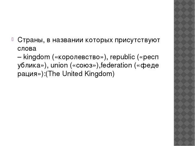 Страны, в названии которых присутствуют слова –kingdom(«королевство»),rep...