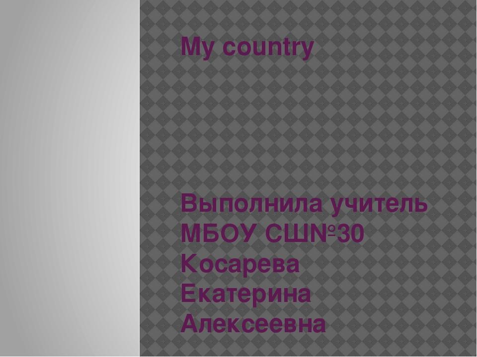 My country Выполнила учитель МБОУ СШ№30 Косарева Екатерина Алексеевна