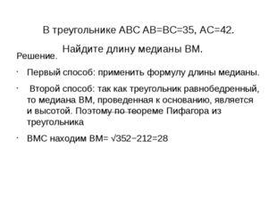 В треугольнике ABC AB=BC=35, AC=42. Найдите длину медианы BM. Решение. Перв