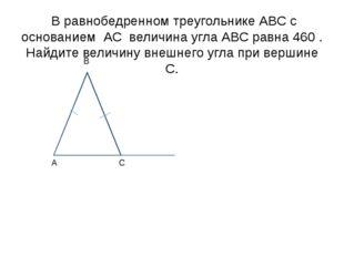 В равнобедренном треугольнике АВС с основанием АС величина угла АВС равна 46