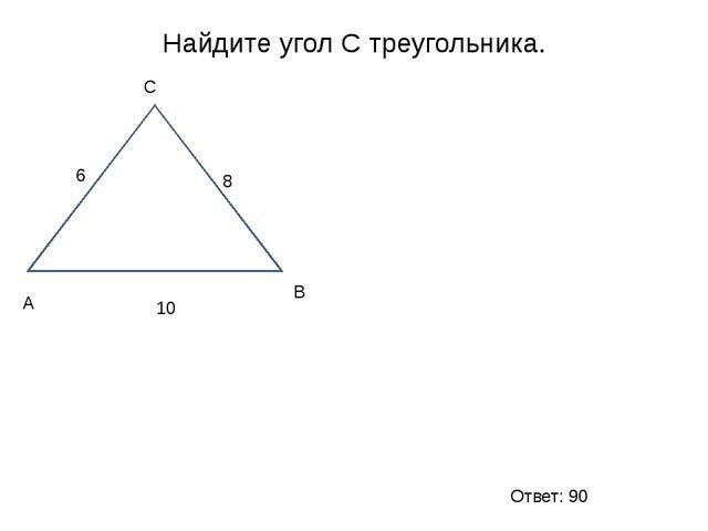 Найдите угол С треугольника. А С В 6 8 10 Ответ: 90