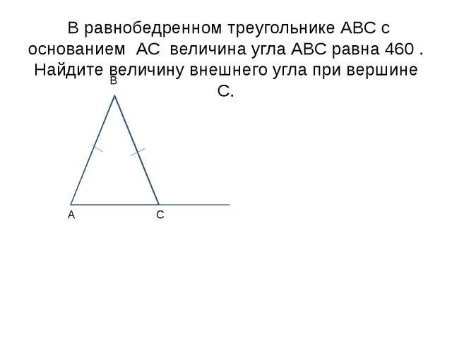 В равнобедренном треугольнике АВС с основанием АС величина угла АВС равна 46...