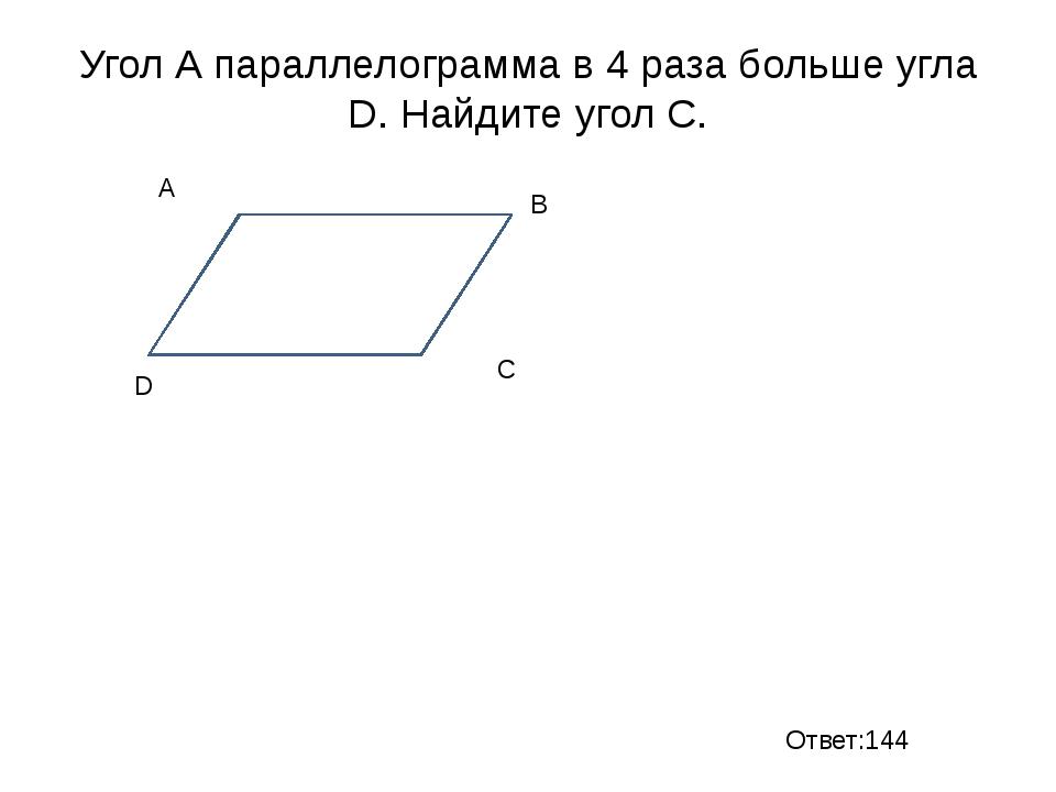Угол А параллелограмма в 4 раза больше угла D. Найдите угол С. B D C A Ответ:...