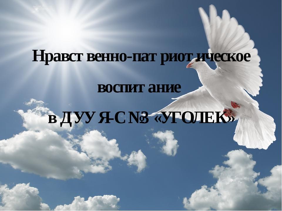 Нравственно-патриотическое воспитание в ДУУ Я-С №3 «УГОЛЕК»