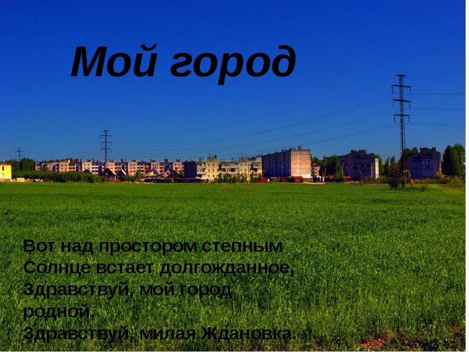 Мой город Вот над простором степным Солнце встает долгожданное, Здравствуй,...