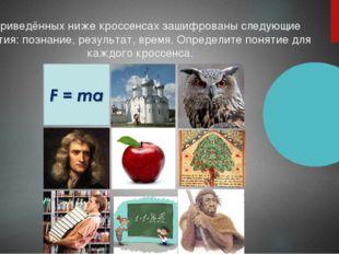В приведённых ниже кроссенсах зашифрованы следующие понятия: познание, резуль