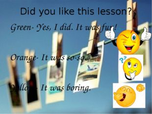Did you like this lesson? Green- Yes, I did. It was fun! Orange- It was so-so