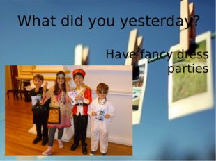 What did you yesterday? Have fancy dress parties