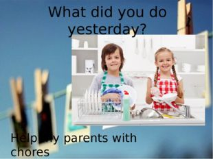 What did you do yesterday? Help my parents with chores